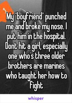 """My """"boyfriend"""" punched me and broke my nose. I put him in the hospital. Dont hit a girl, especially one who's three older brothers are marines who taught her how to fight"""