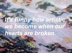 It's funny how artistic we become when our hearts are broken.