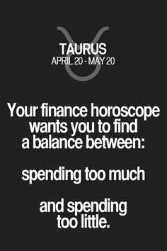 Your finance horoscope wants you to find a balance between: spending too much and spending too little. Taurus | Taurus Quotes | Taurus Horoscope | Taurus Zodiac Signs