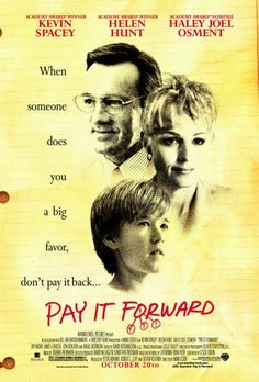 Directed by Mimi Leder.  With Kevin Spacey, Haley Joel Osment, Helen Hunt, Jay Mohr. A young boy attempts to make the world a better place after his teacher gives him that chance.