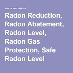 Radon Reduction, Radon Abatement, Radon Level, Radon Gas Protection, Safe Radon Level