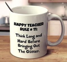 Happy Teacher Rule #11: Think Long And Hard Before Bringing Out The Glitter.