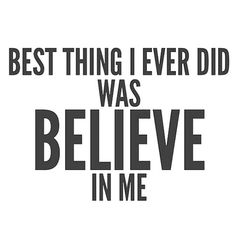 The Best Thing I Ever Did Was Believe In Me