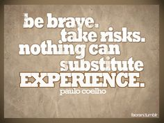 Be brave, have courage, take risks :)