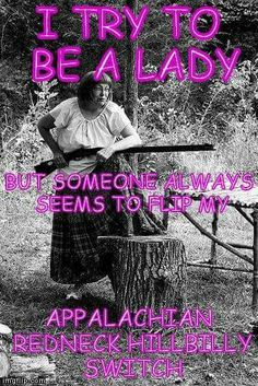 I try to be a lady but someone always seems to flip my Appalachian redneck  hillbilly switch.
