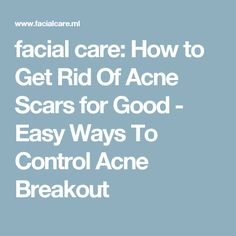 facial care: How to Get Rid Of Acne Scars for Good - Easy Ways To Control Acne Breakout