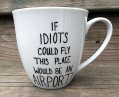 Double Sided Sarcastic Coffee Mug Idiots Could Fly This Would Be An Airport tea cup. $14.00 USD via Etsy.