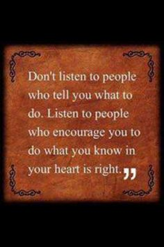 Don't listen to other people make your own decisions.  Follow your heart and never apologize for that.