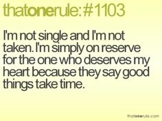 that one rule #1103- I'm not single and I'm not taken. I'm simply on reserve for the one who deserves my heart because they say good things take time.