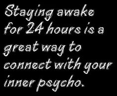 Haha PWN can't physically handle being awake f or a THAT long... our brains would literally shut down to force us to sleep!