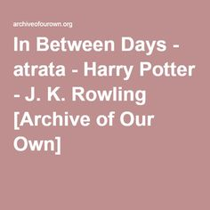 In Between Days - atrata Snape kidnaps/rescues a clinically depressed Harry from the Dursleys, but nothing is quite what it seems.