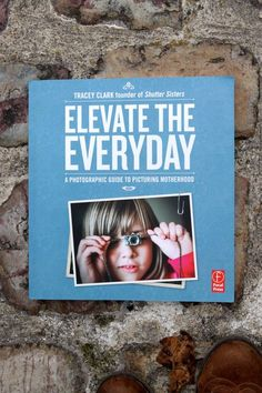 Elevate the Everyday - A Photographic Guide to Picturing Motherhood by Tracey Clark
