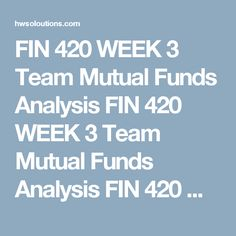 FIN 420 WEEK 3 Team Mutual Funds Analysis FIN 420 WEEK 3 Team Mutual Funds Analysis FIN 420 WEEK 3 Team Mutual Funds Analysis FIN 420 WEEK 3 Team Mutual Funds Analysis  Research a mutual fund family such as Vanguard, American Funds, T. Rowe Price, and so forth.  Identify one mutual fund from that family for each of the following categories:  Actively managed common stock fund. Fixed income fund. Balanced fund. International fund. Fund devoted to retirement investing. Write a 90- to…