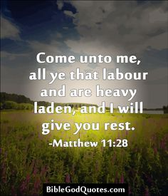 Come unto me, all ye that labour and are heavy laden, and I will give you rest. -Matthew 11:28