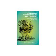 Fierce Feminine Divinities of Eurasia and Latin America : Baba Yaga, Kali, Pombagira, and Santa Muerte