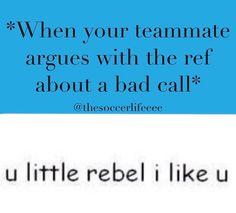 "Lol I am the rebel on my team no joke I always argue with the ref ""IM BLIND, IM DEAF, I WANNA BE A REF"""