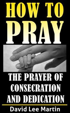 The Prayer of Consecration, Dedication and Submission (How To Pray Book 6) by David Lee Martin, http://www.amazon.com/dp/B00CMR0SM4/ref=cm_sw_r_pi_dp_GA7jvb0WSYCXC