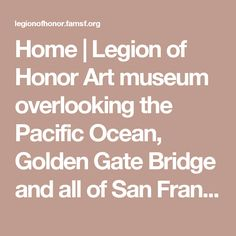 Home | Legion of Honor Art museum  overlooking the Pacific Ocean, Golden Gate Bridge and all of San Francisco, which spans 4,000 years of ancient and European art