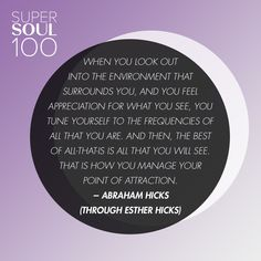 """Esther Hicks Quote - SuperSoul 100  """"When you look out into the environment that surrounds you, and you feel appreciation for what…"""