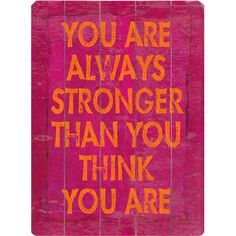 You are always stronger than you think you are!
