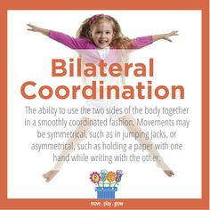 Bilateral Coordination: The ability to use the two sides of the body together in a smoothly coordinated fashion. Movements may be symmetrical, such as in jumping jacks, or asymmetrical, such as holding a paper with one hand while writing with the other.