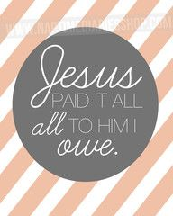Jesus Paid It All- one of my favorite songs EVER.