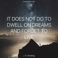 """Quote of The Day """"It does not do to dwell on dreams and forget to live."""" - J. K. Rowling http://lnk.al/3B7t"""