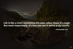 Life is like a river, sometimes it's calm, other times it's rough. But most importantly, it's how you see it which truly counts.