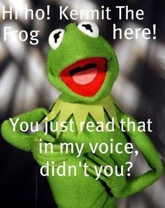 Hi Ho! Kermit the Frog here! You just read that in my voice didn't you? Yes...yes I did! :)