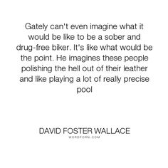 "David Foster Wallace - ""Gately can't even imagine what it would be like to be a sober and drug-free biker...."". drugs, addiction, recovery, sobriety, bikers, alcoholics-anonymous"