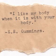 """I like my body when it is with your body."" - E.E. Cummings."