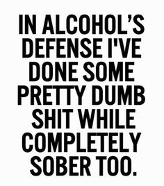 I have to admit I have done way more dumb shit sober...way more injuries sober as well lol