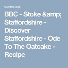 BBC - Stoke & Staffordshire - Discover Staffordshire 					 -  					Ode To The Oatcake - Recipe