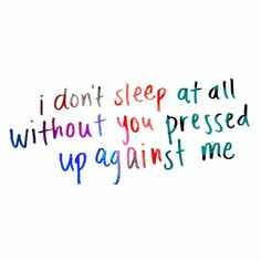 I don't sleep at all without you pressed up against me.