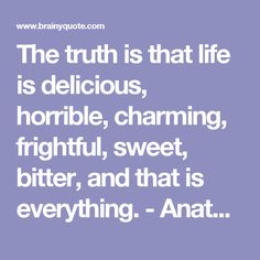The truth is that life is delicious, horrible, charming, frightful, sweet, bitter, and that is everything. - Anatole France at BrainyQuote