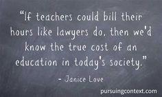 If teachers could bill their hours like lawyers do, then we'd know the true cost of an education in today's society.
