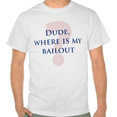 Dude, Where Is My Bailout? Value T-T Shirt, Hoodie Sweatshirt
