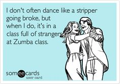 Funny Confession Ecard: I don't often dance like a stripper going broke, but when I do, it's in a class full of strangers at Zumba class.
