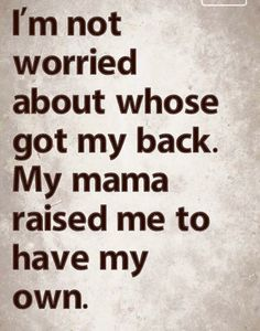 I am not worried about whose got my back. My mama raised me to have my own back.