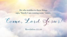 "Revelation 22:20—He who testifies to these things says, ""Surely I am coming soon."" Amen. Come, Lord Jesus!"
