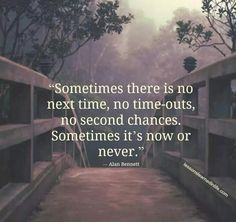 Dream Chasing Sometimes there is no next time, no timeouts, no second chances. Sometime it\'s now or never.Alan Bennett: Sometimes there is no next time, no timeouts, no second chances. Sometime it's now or never. Positive Quotes, Motivational Quotes, Inspirational Quotes, Positive Vibes, Inspiring Sayings, Inspiring Pictures, Positive People, Meaningful Quotes, Positive Thoughts