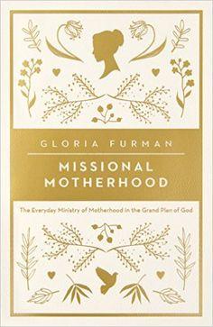 Missional Motherhood: The Everyday Ministry of Motherhood in the Grand Plan of God: Amazon.de: Gloria Furman: Fremdsprachige Bücher