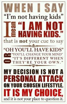 It is my life and its up to me to decide what I want. Your choices are valid, but so are mine.