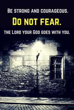 Be strong and courageous. Do not fear or be in dread of them, for it is the Lord your God who goes with you. He will not leave you or forsake you. (Deuteronomy 31:6).