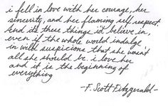 """...i fell in love with her courage, her sincerity, and her flaming self respect. And it's these things I'd believe in, even if the whole world indulge in wild suspicions that she wasn't all she should be. I love her and it is the beginning of everything..."" F. Scott Fitzgerald"