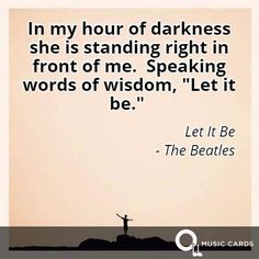#WednesdayWisdom #thebeatles #beatles #letitbe #inspiration #quotes http://musiccards.co/lyrics/--the-beatles/in-my-hour-of-darkness-she-is-standing-right-in/42