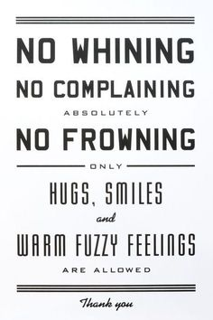 No Whining. No Complaining. Absolutely No Frowning. Only Hugs, Smiles, and Warm and Fuzzy Feelings are Allowed. Letterpress Art Print - x Great Quotes, Quotes To Live By, Inspirational Quotes, Daily Quotes, Fabulous Quotes, Monday Quotes, It's Monday, Clever Quotes, Motivational Thoughts