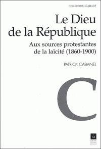 Patrick Cabanel - Le Dieu de la République - Aux sources protestantes de la…