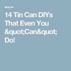 "14 Tin Can DIYs That Even You ""Can"" Do!"