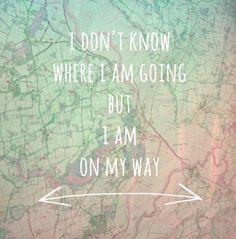 I don't know where I am going, but I know I am on my way.
